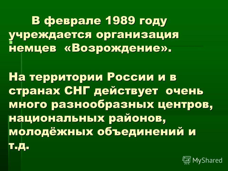 В феврале 1989 году учреждается организация немцев «Возрождение». На территории России и в странах СНГ действует очень много разнообразных центров, национальных районов, молодёжных объединений и т.д.