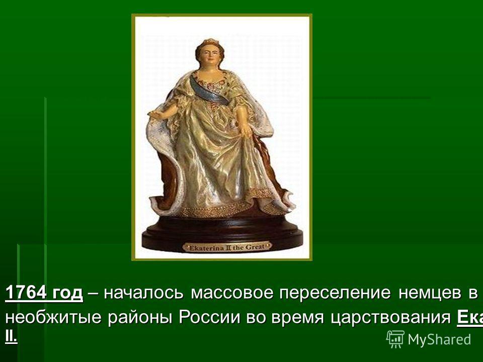 1764 год – началось массовое 1764 год – началось массовое переселение немцев в необжитые районы России во время царствования Екатерины II.