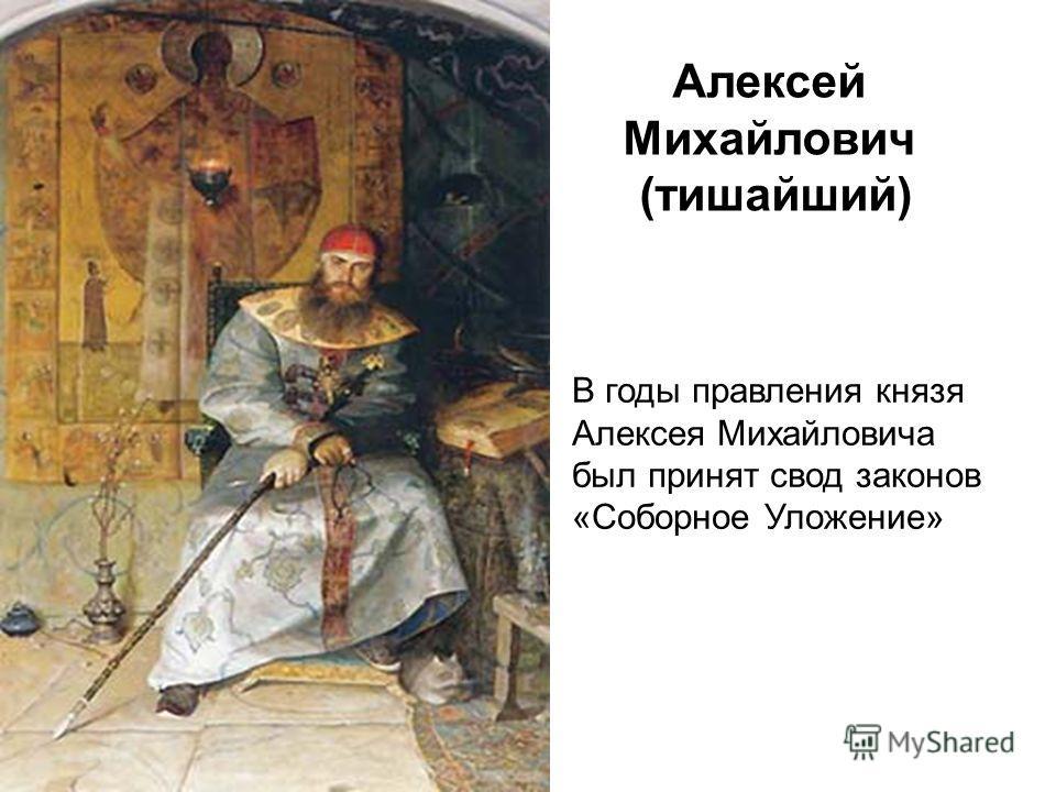 Алексей Михайлович (тишайший) В годы правления князя Алексея Михайловича был принят свод законов «Соборное Уложение»