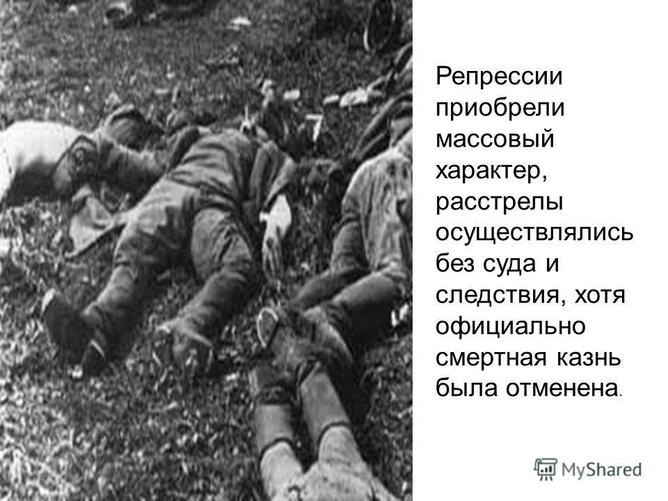 Репрессии приобрели массовый характер, расстрелы осуществлялись без суда и следствия, хотя официально смертная казнь была отменена.