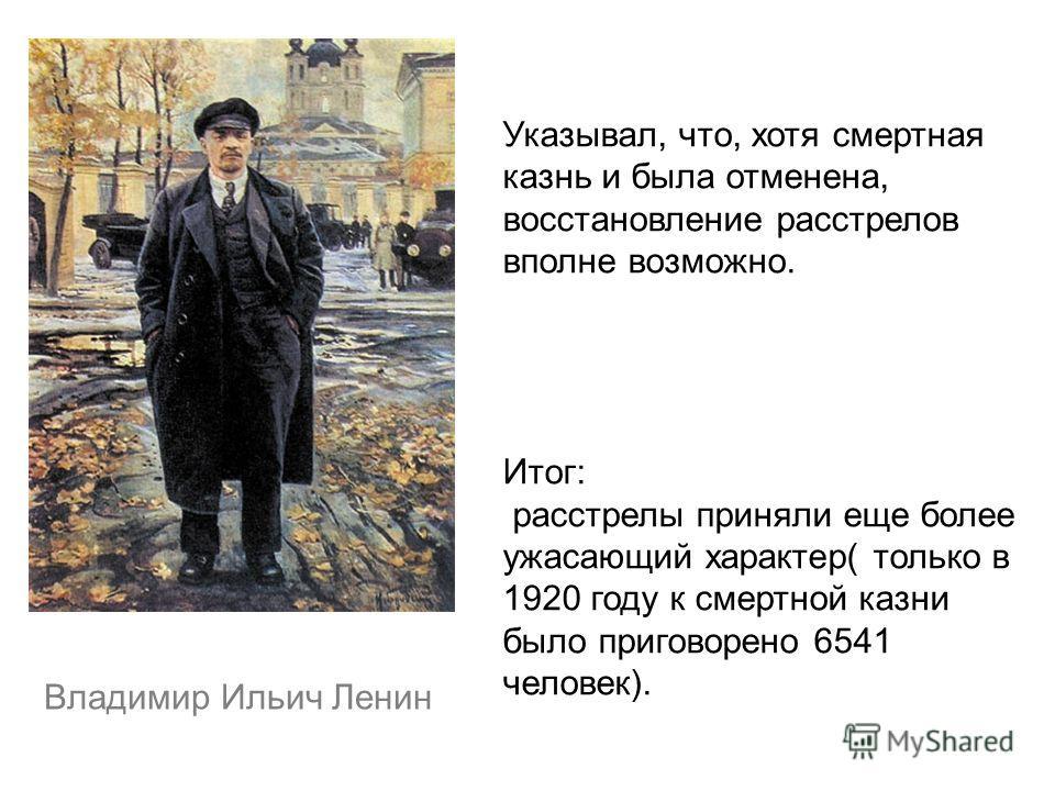 Владимир Ильич Ленин Указывал, что, хотя смертная казнь и была отменена, восстановление расстрелов вполне возможно. Итог: расстрелы приняли еще более ужасающий характер( только в 1920 году к смертной казни было приговорено 6541 человек).