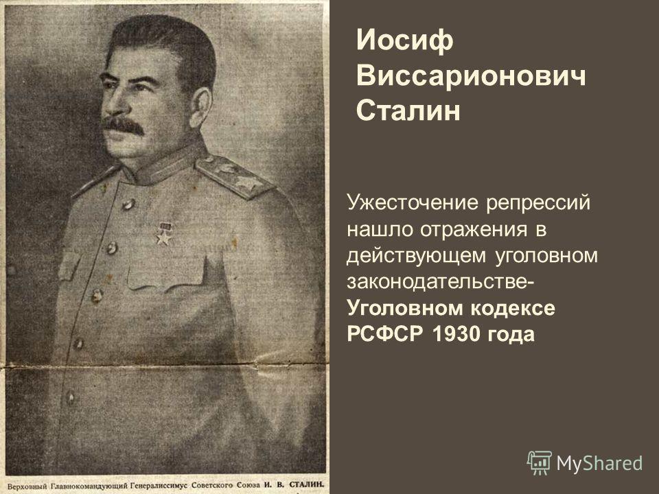 Иосиф Виссарионович Сталин Ужесточение репрессий нашло отражения в действующем уголовном законодательстве- Уголовном кодексе РСФСР 1930 года