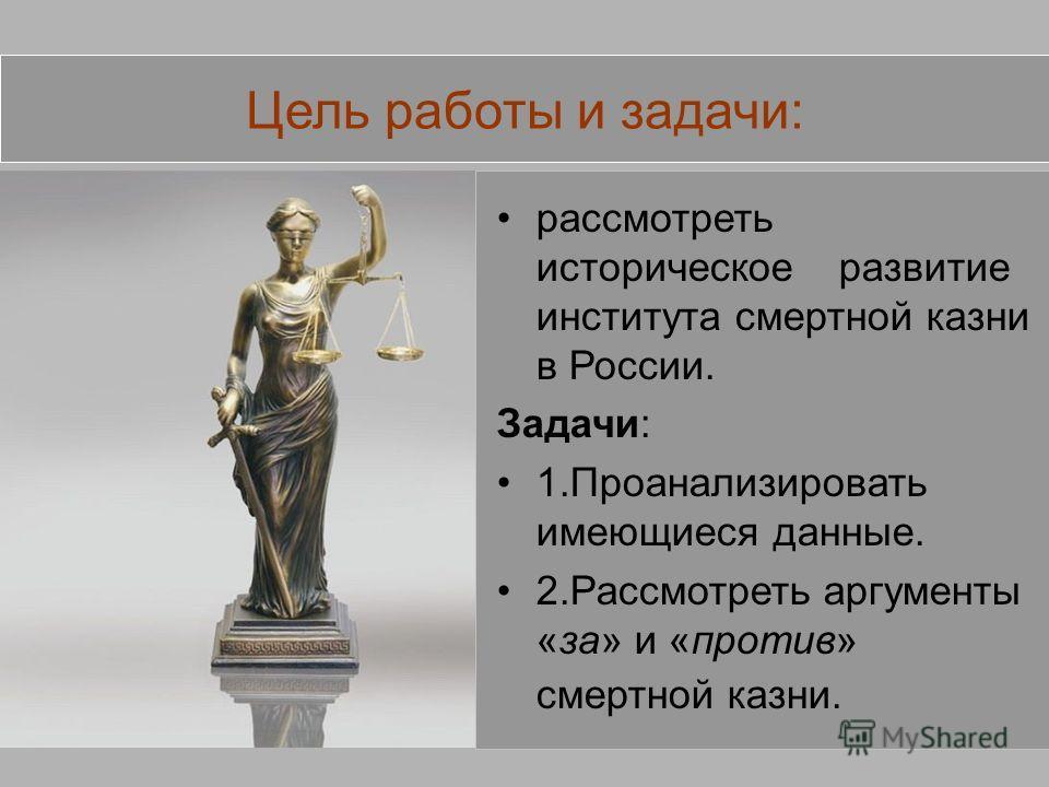 Цель работы и задачи: рассмотреть историческое развитие института смертной казни в России. Задачи: 1.Проанализировать имеющиеся данные. 2.Рассмотреть аргументы «за» и «против» смертной казни.