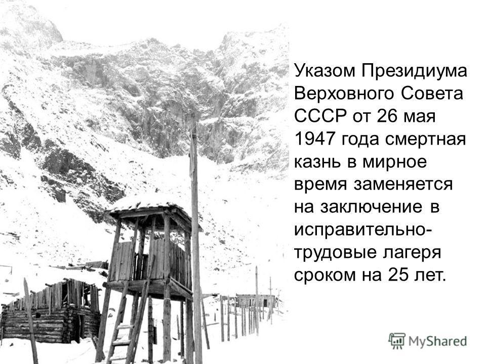 Указом Президиума Верховного Совета СССР от 26 мая 1947 года смертная казнь в мирное время заменяется на заключение в исправительно- трудовые лагеря сроком на 25 лет.