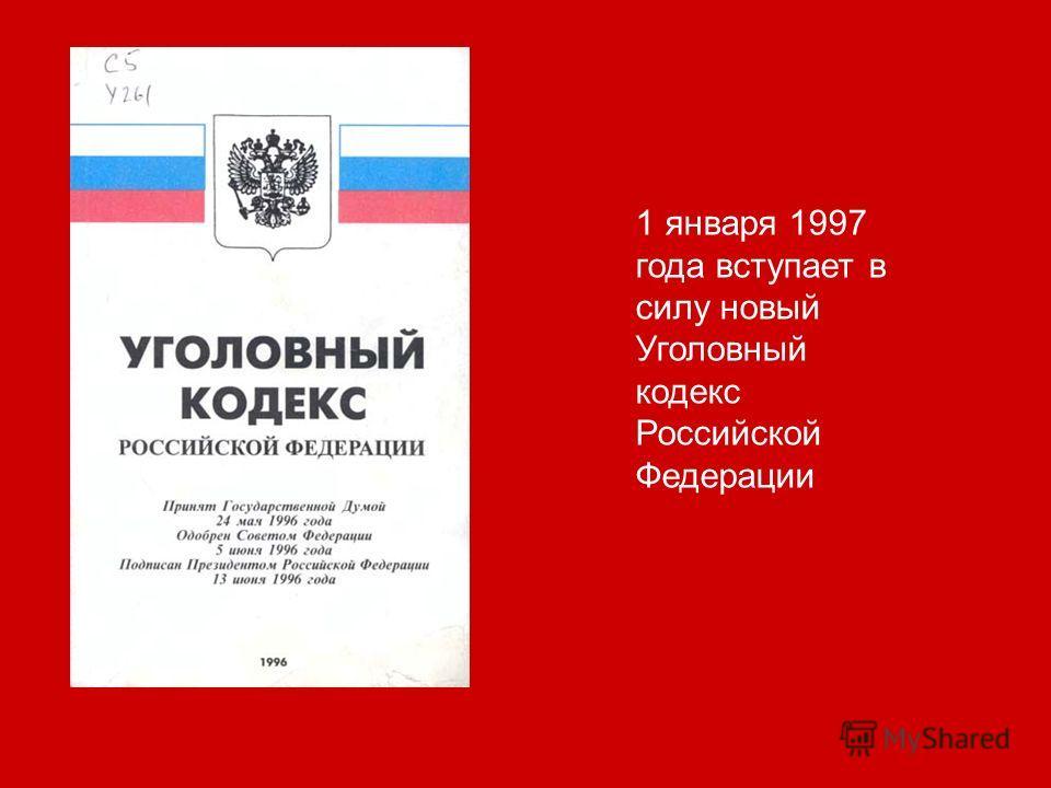 1 января 1997 года вступает в силу новый Уголовный кодекс Российской Федерации