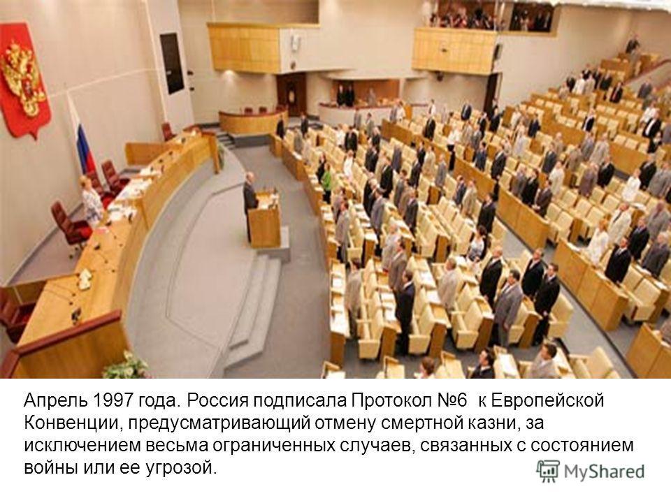 Апрель 1997 года. Россия подписала Протокол 6 к Европейской Конвенции, предусматривающий отмену смертной казни, за исключением весьма ограниченных случаев, связанных с состоянием войны или ее угрозой.