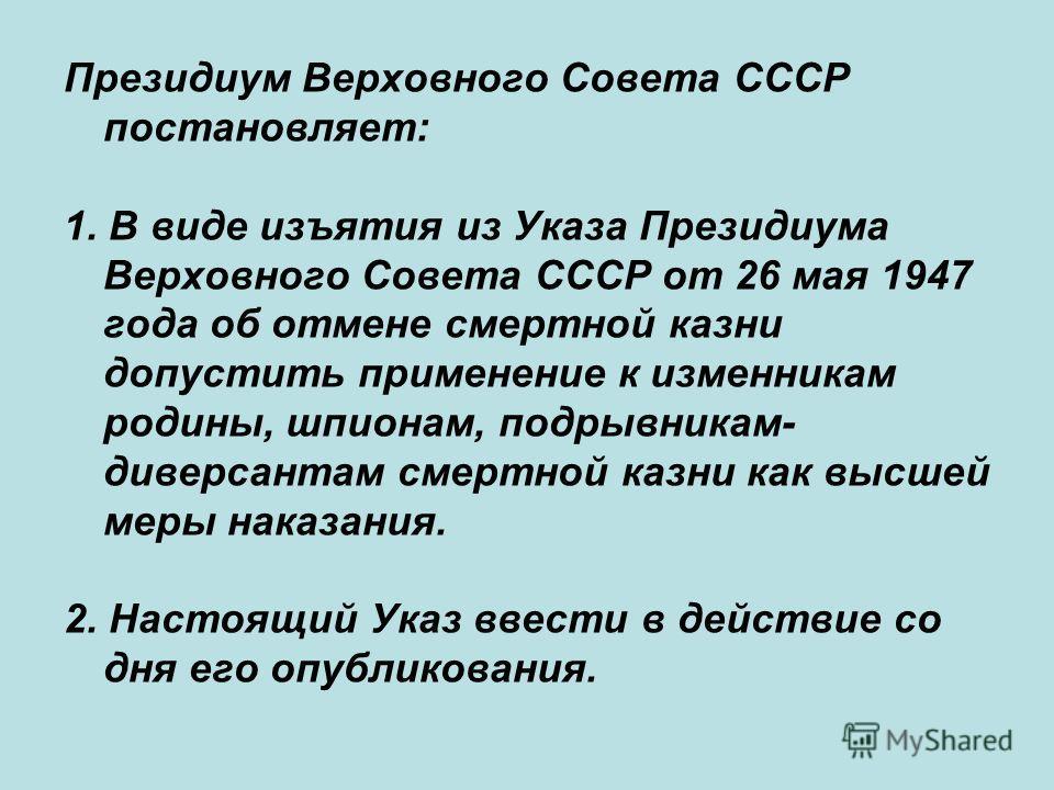 Президиум Верховного Совета СССР постановляет: 1. В виде изъятия из Указа Президиума Верховного Совета СССР от 26 мая 1947 года об отмене смертной казни допустить применение к изменникам родины, шпионам, подрывникам- диверсантам смертной казни как вы