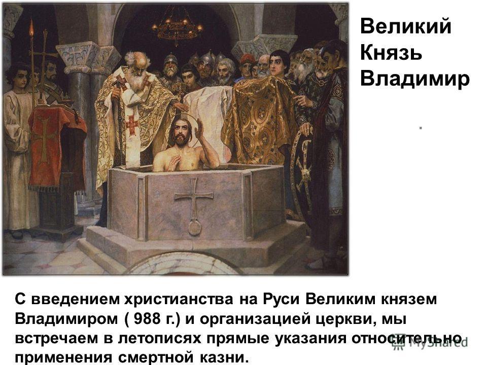 С введением христианства на Руси Великим князем Владимиром ( 988 г.) и организацией церкви, мы встречаем в летописях прямые указания относительно применения смертной казни. Великий Князь Владимир.