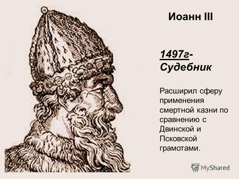 1497г- Судебник Расширил сферу применения смертной казни по сравнению с Двинской и Псковской грамотами. Иоанн III