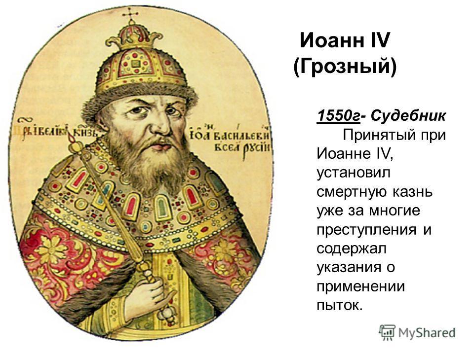 1550г- Судебник Принятый при Иоанне IV, установил смертную казнь уже за многие преступления и содержал указания о применении пыток. Иоанн IV (Грозный)