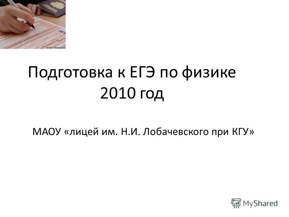 Подготовка к ЕГЭ по физике 2010 год МАОУ «лицей им. Н.И. Лобачевского при КГУ»