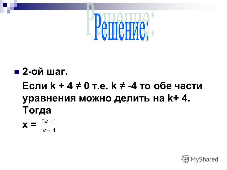 2-ой шаг. Если k + 4 0 т.е. k -4 то обе части уравнения можно делить на k+ 4. Тогда х =