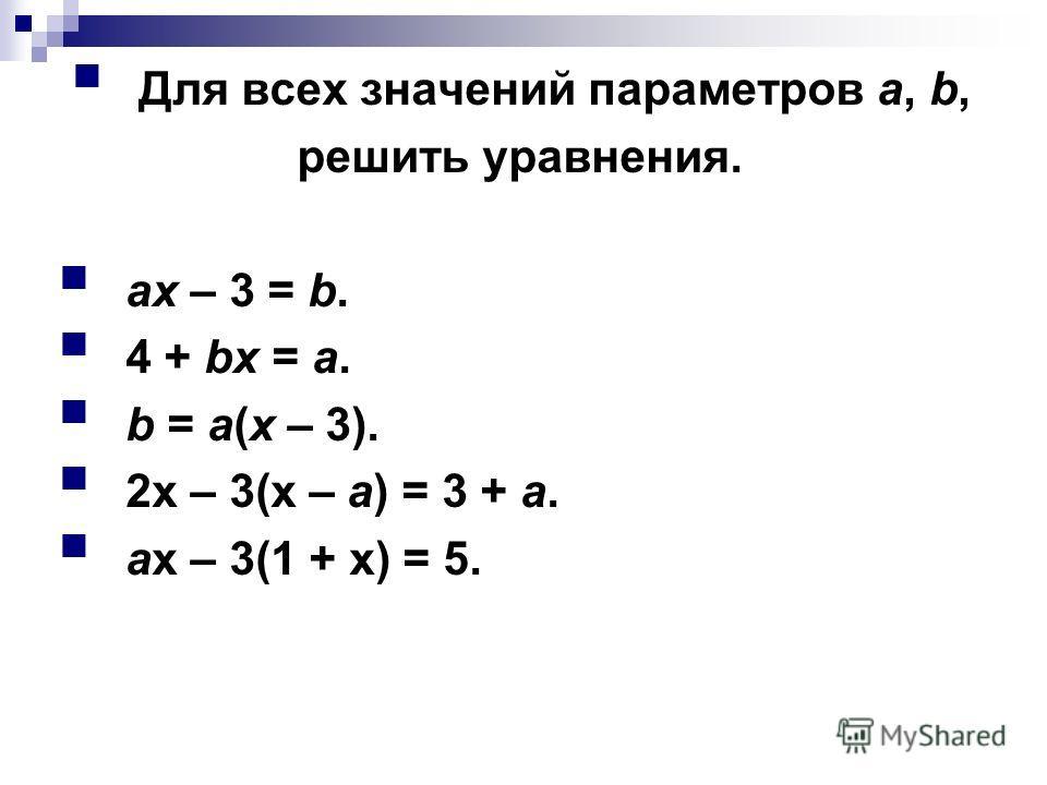Для всех значений параметров а, b, решить уравнения. ах – 3 = b. 4 + bх = а. b = а(х – 3). 2х – 3(х – а) = 3 + а. ах – 3(1 + х) = 5.