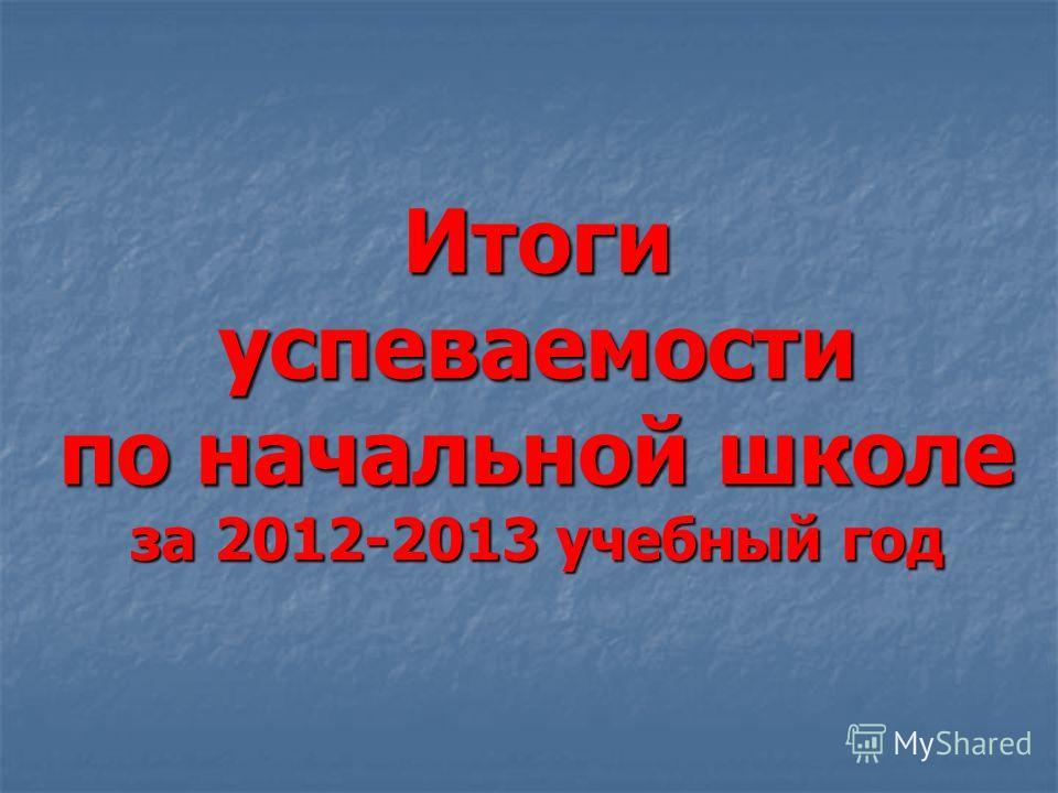 Итоги успеваемости по начальной школе за 2012-2013 учебный год
