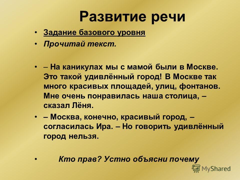 Развитие речи Задание базового уровня Прочитай текст. – На каникулах мы с мамой были в Москве. Это такой удивлённый город! В Москве так много красивых площадей, улиц, фонтанов. Мне очень понравилась наша столица, – сказал Лёня. – Москва, конечно, кра