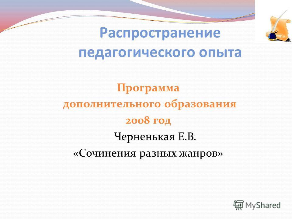 Программа дополнительного образования 2008 год Черненькая Е.В. «Сочинения разных жанров» Распространение педагогического опыта