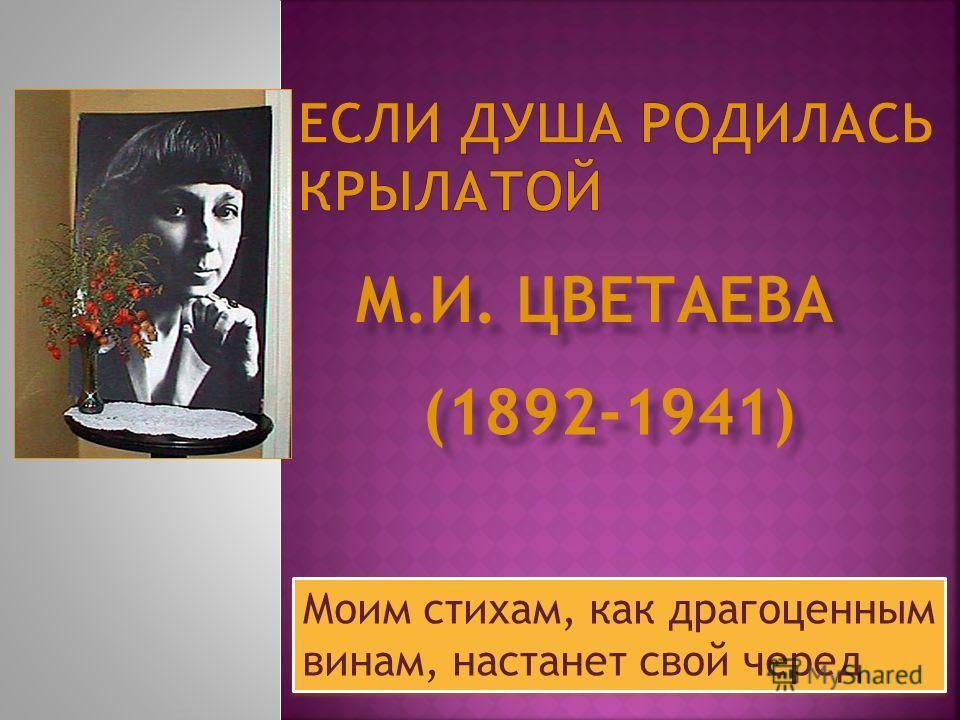 Моим стихам, как драгоценным винам, настанет свой черед (1892-1941) М.И. ЦВЕТАЕВА