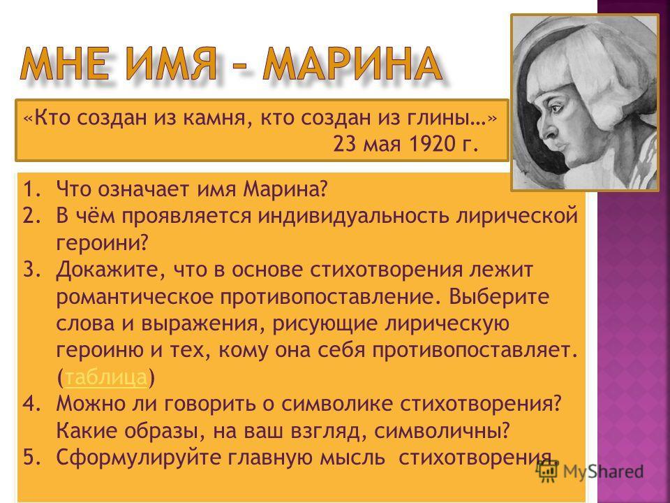 «Кто создан из камня, кто создан из глины…» 23 мая 1920 г. 1.Что означает имя Марина? 2.В чём проявляется индивидуальность лирической героини? 3.Докажите, что в основе стихотворения лежит романтическое противопоставление. Выберите слова и выражения,