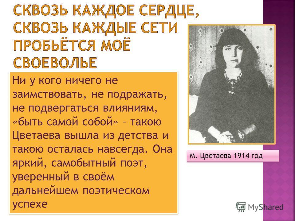Ни у кого ничего не заимствовать, не подражать, не подвергаться влияниям, «быть самой собой» – такою Цветаева вышла из детства и такою осталась навсегда. Она яркий, самобытный поэт, уверенный в своём дальнейшем поэтическом успехе М. Цветаева 1914 год
