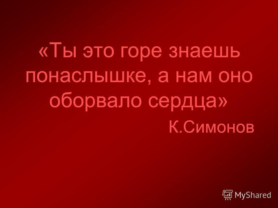 «Ты это горе знаешь понаслышке, а нам оно оборвало сердца» К.Симонов