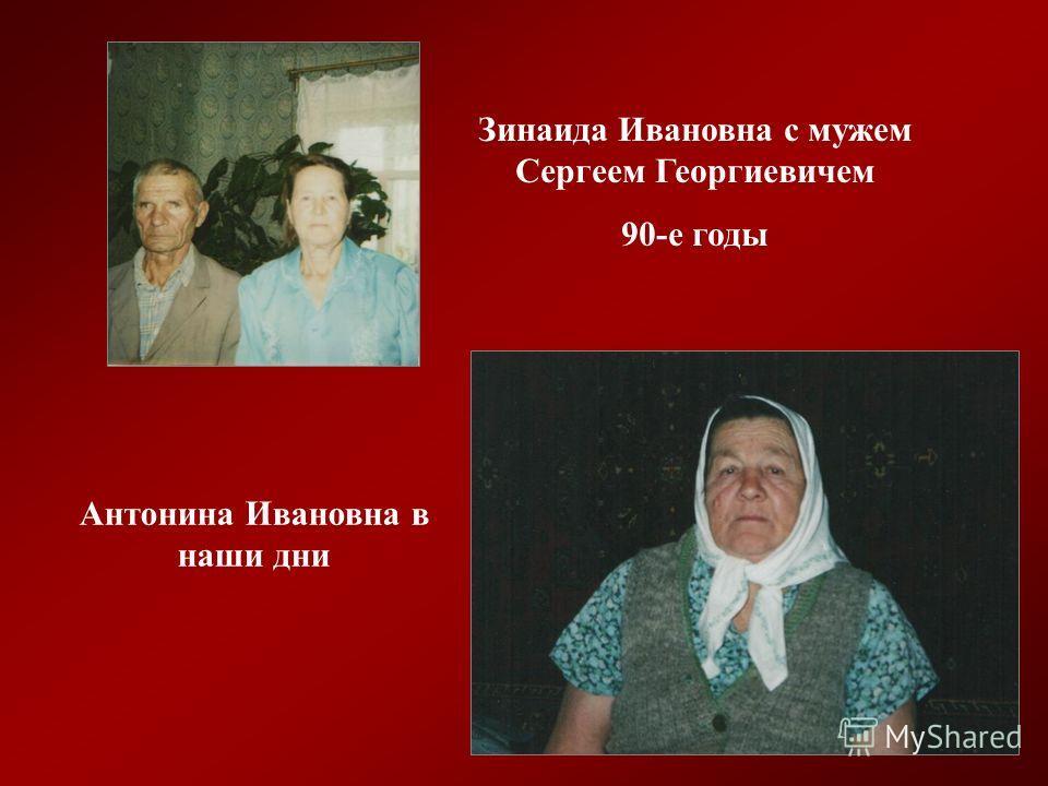 Зинаида Ивановна с мужем Сергеем Георгиевичем 90-е годы Антонина Ивановна в наши дни