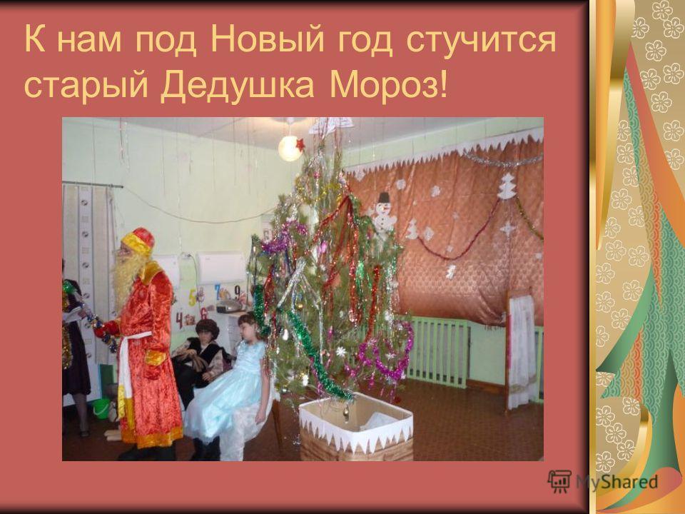 К нам под Новый год стучится старый Дедушка Мороз!