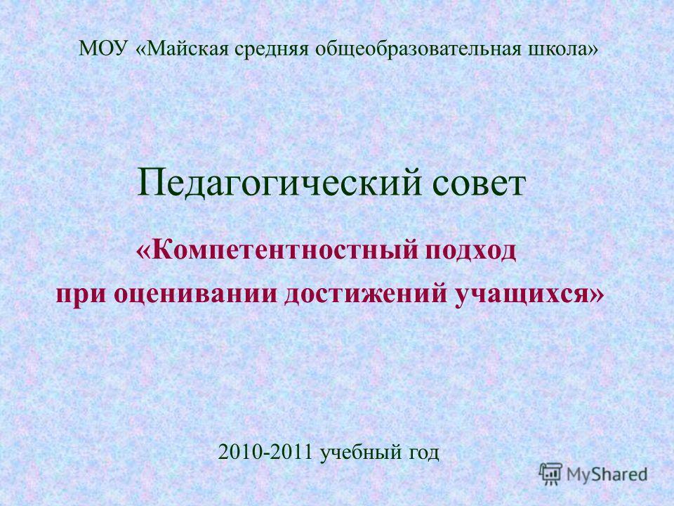 Педагогический совет «Компетентностный подход при оценивании достижений учащихся» МОУ «Майская средняя общеобразовательная школа» 2010-2011 учебный год