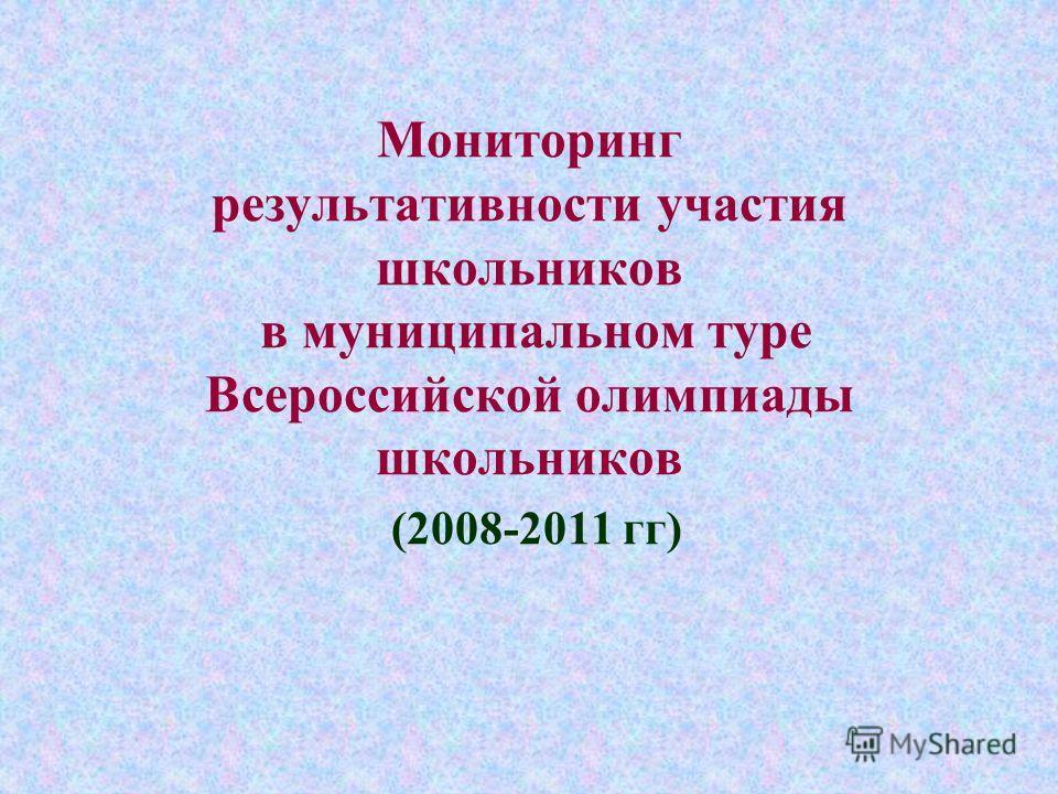 Мониторинг результативности участия школьников в муниципальном туре Всероссийской олимпиады школьников (2008-2011 гг)