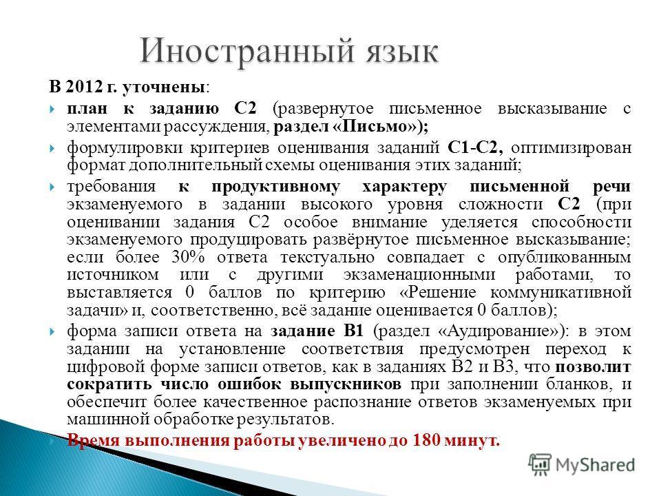 В 2012 г. уточнены: план к заданию С2 (развернутое письменное высказывание с элементами рассуждения, раздел «Письмо»); формулировки критериев оценивания заданий С1-С2, оптимизирован формат дополнительный схемы оценивания этих заданий; требования к пр