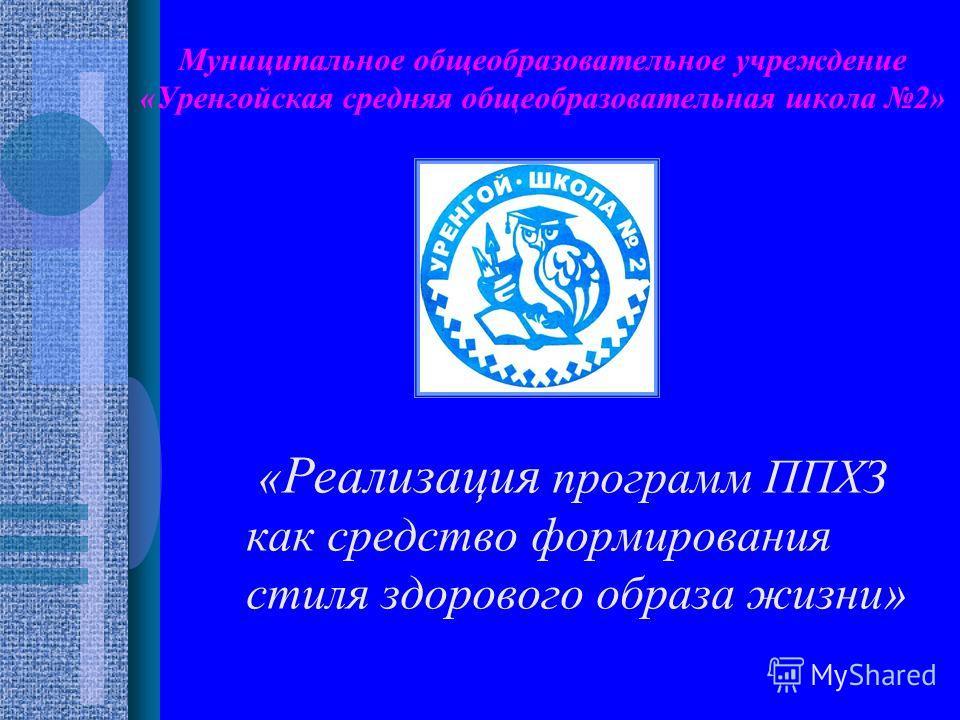 Муниципальное общеобразовательное учреждение «Уренгойская средняя общеобразовательная школа 2» « Реализация программ ППХЗ как средство формирования стиля здорового образа жизни»
