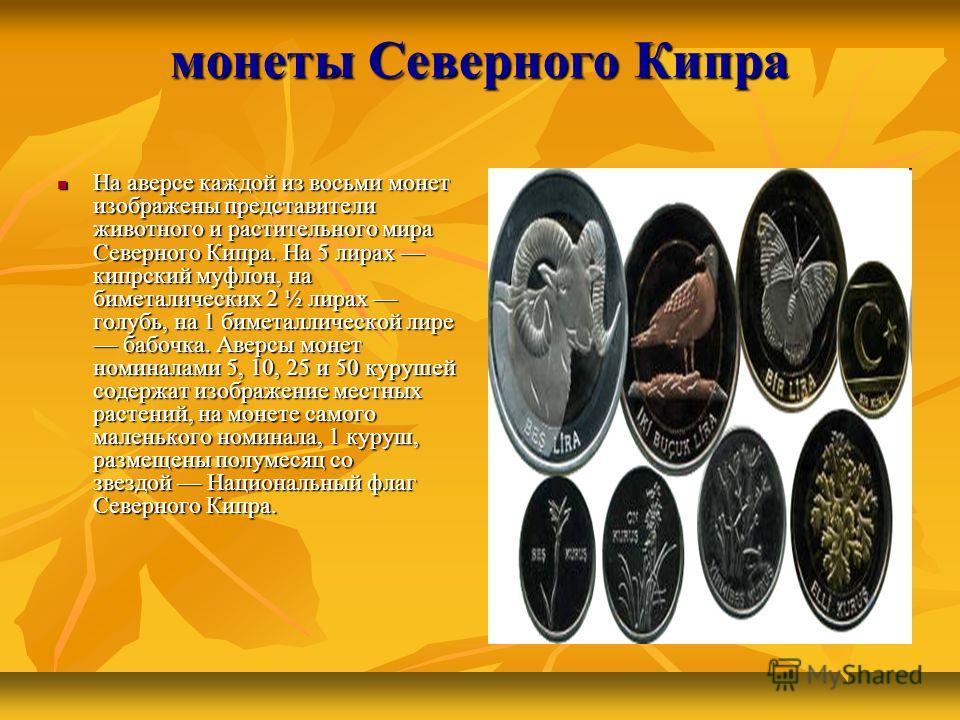 монеты Северного Кипра На аверсе каждой из восьми монет изображены представители животного и растительного мира Северного Кипра. На 5 лирах кипрский муфлон, на биметалических 2 ½ лирах голубь, на 1 биметаллической лире бабочка. Аверсы монет номиналам
