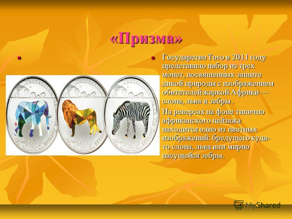 «Призма» Государство Того в 2011 году представило набор из трех монет, посвященных защите дикой природы с изображением обитателей жаркой Африки слона, льва и зебры. Государство Того в 2011 году представило набор из трех монет, посвященных защите дико