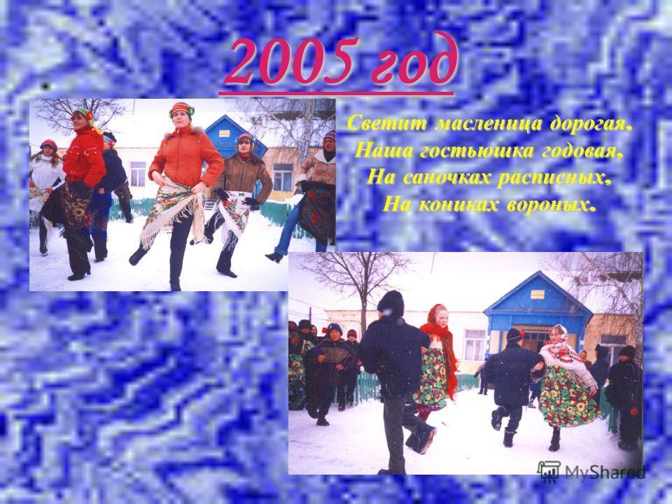 2005 год Светит масленица дорогая, Наша гостьюшка годовая, На саночках расписных, На кониках вороных.