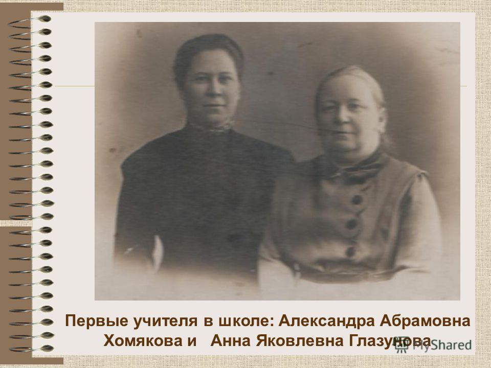 Первые учителя в школе: Александра Абрамовна Хомякова и Анна Яковлевна Глазунова