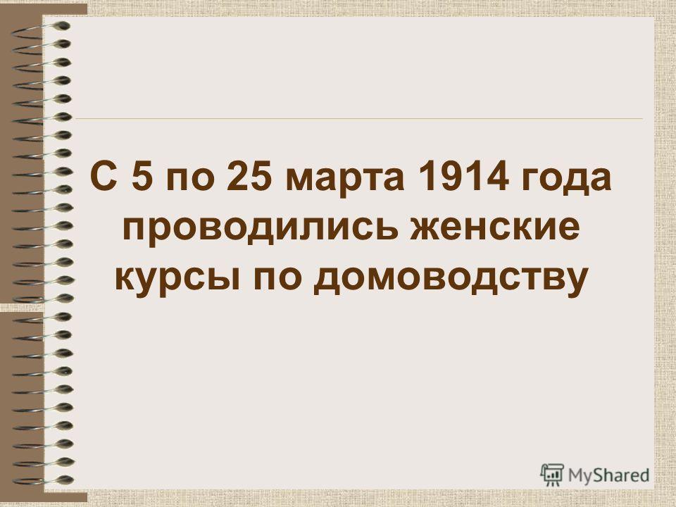 С 5 по 25 марта 1914 года проводились женские курсы по домоводству