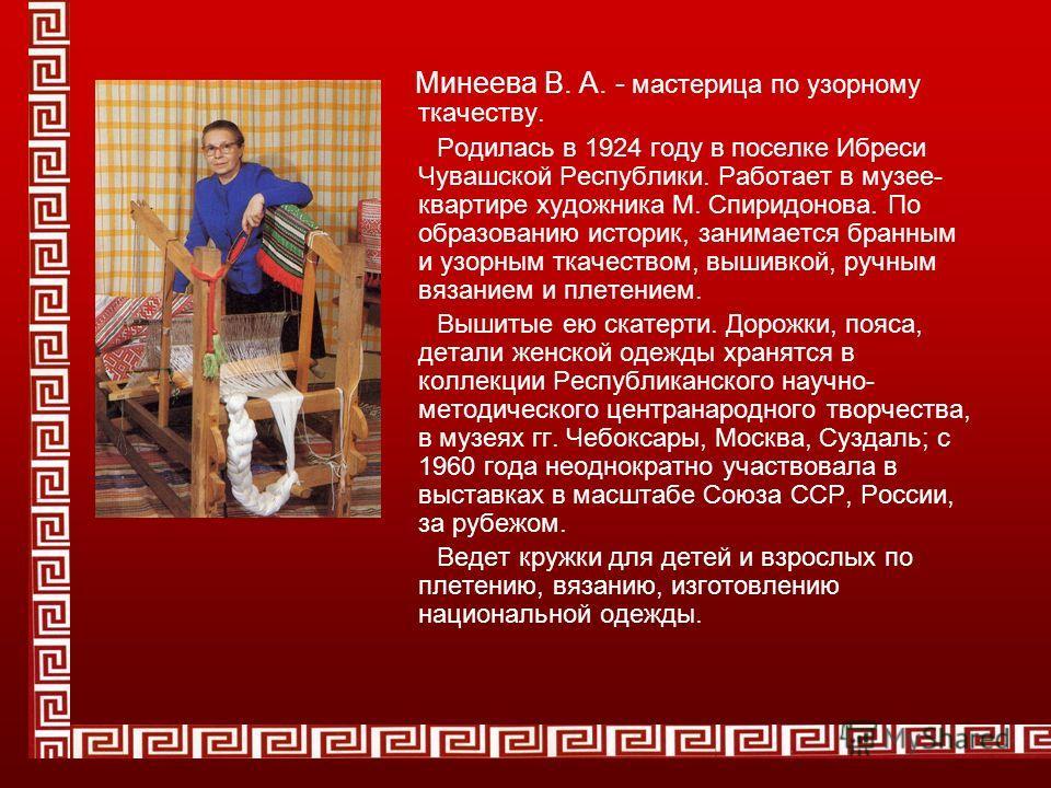 Минеева В. А. - мастерица по узорному ткачеству. Родилась в 1924 году в поселке Ибреси Чувашской Республики. Работает в музее- квартире художника М. Спиридонова. По образованию историк, занимается бранным и узорным ткачеством, вышивкой, ручным вязани