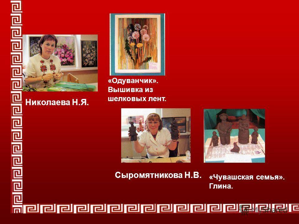 Николаева Н.Я. «Одуванчик». Вышивка из шелковых лент. Сыромятникова Н.В. «Чувашская семья». Глина.