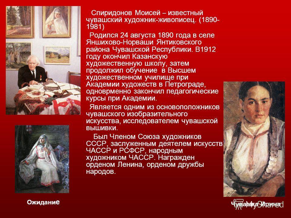 Спиридонов Моисей – известный чувашский художник-живописец. (1890- 1981) Родился 24 августа 1890 года в селе Яншихово-Норваши Янтиковского района Чувашской Республики. В1912 году окончил Казанскую художественную школу, затем продолжил обучение в Высш