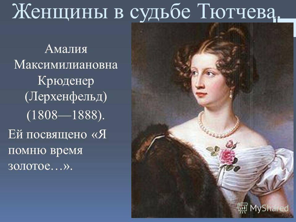 Женщины в судьбе Тютчева. Амалия Максимилиановна Крюденер (Лерхенфельд) (18081888). Ей посвящено «Я помню время золотое…».