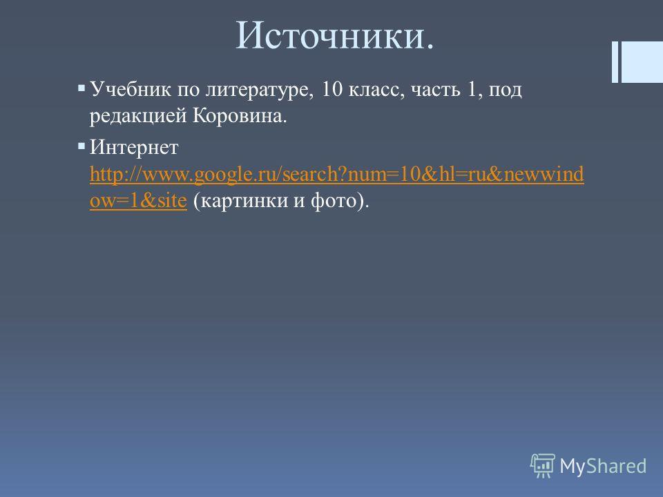 Источники. Учебник по литературе, 10 класс, часть 1, под редакцией Коровина. Интернет http://www.google.ru/search?num=10&hl=ru&newwind ow=1&site (картинки и фото). http://www.google.ru/search?num=10&hl=ru&newwind ow=1&site