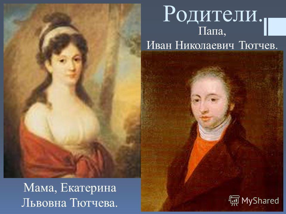 Родители. Мама, Екатерина Львовна Тютчева. Папа, Иван Николаевич Тютчев.