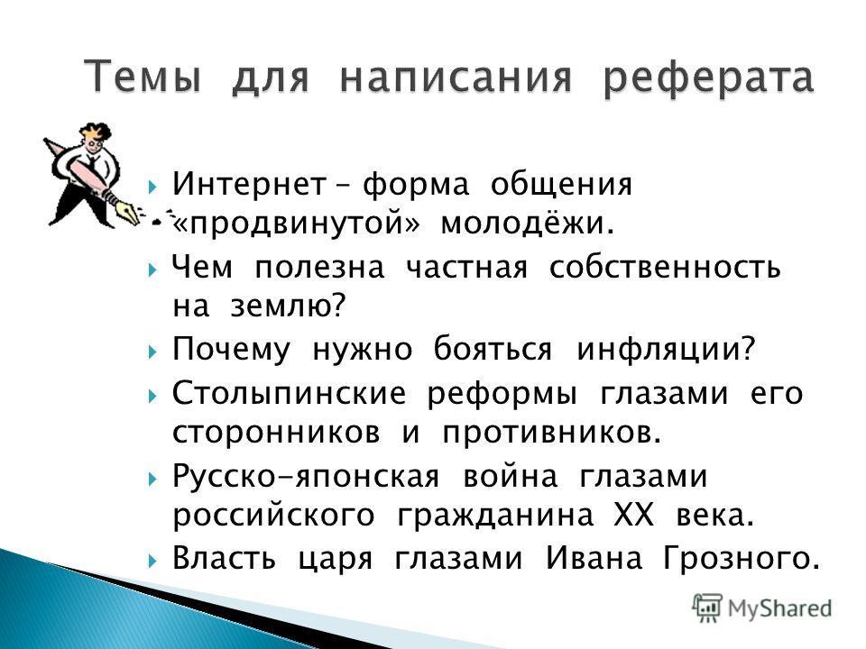 Интернет – форма общения «продвинутой» молодёжи. Чем полезна частная собственность на землю? Почему нужно бояться инфляции? Столыпинские реформы глазами его сторонников и противников. Русско-японская война глазами российского гражданина XX века. Влас