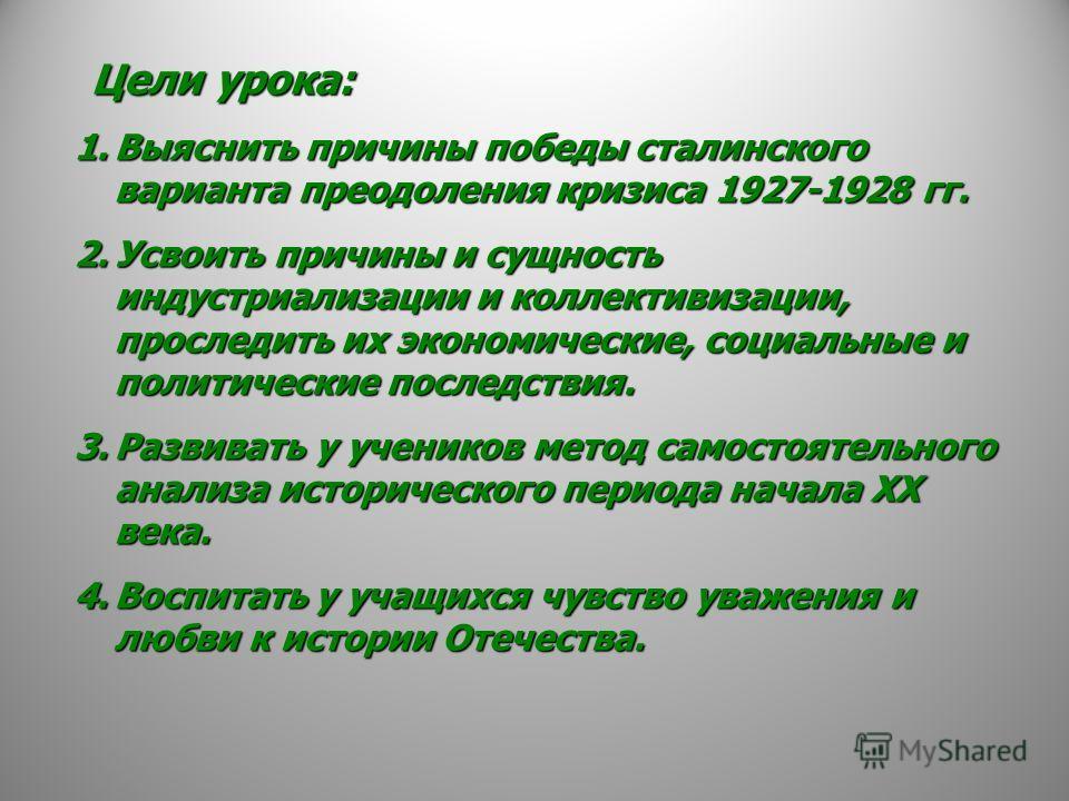 Ц ели урока: 1.В ыяснить причины победы сталинского варианта преодоления кризиса 1927-1928 гг. 2.У своить причины и сущность индустриализации и коллективизации, проследить их экономические, социальные и политические последствия. 3.Р азвивать у ученик