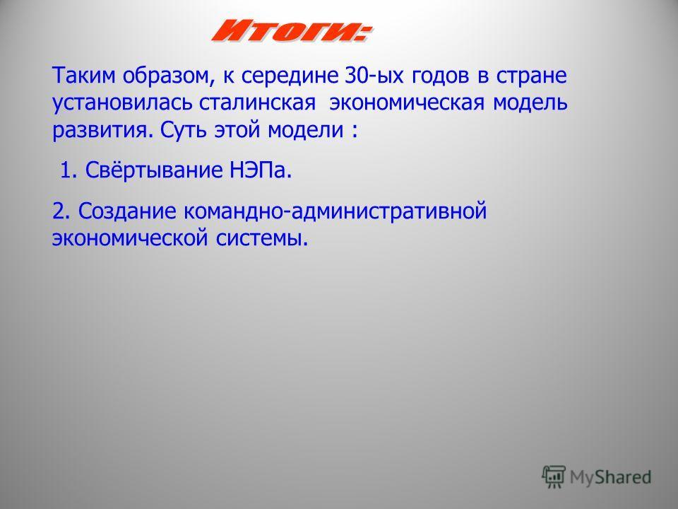 Таким образом, к середине 30-ых годов в стране установилась сталинская экономическая модель развития. Суть этой модели : 1. Свёртывание НЭПа. 2. Создание командно-административной экономической системы.