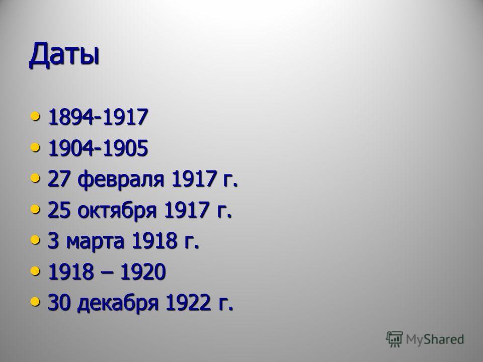 Даты 1894-1917 1894-1917 1904-1905 1904-1905 27 февраля 1917 г. 27 февраля 1917 г. 25 октября 1917 г. 25 октября 1917 г. 3 марта 1918 г. 3 марта 1918 г. 1918 – 1920 1918 – 1920 30 декабря 1922 г. 30 декабря 1922 г.