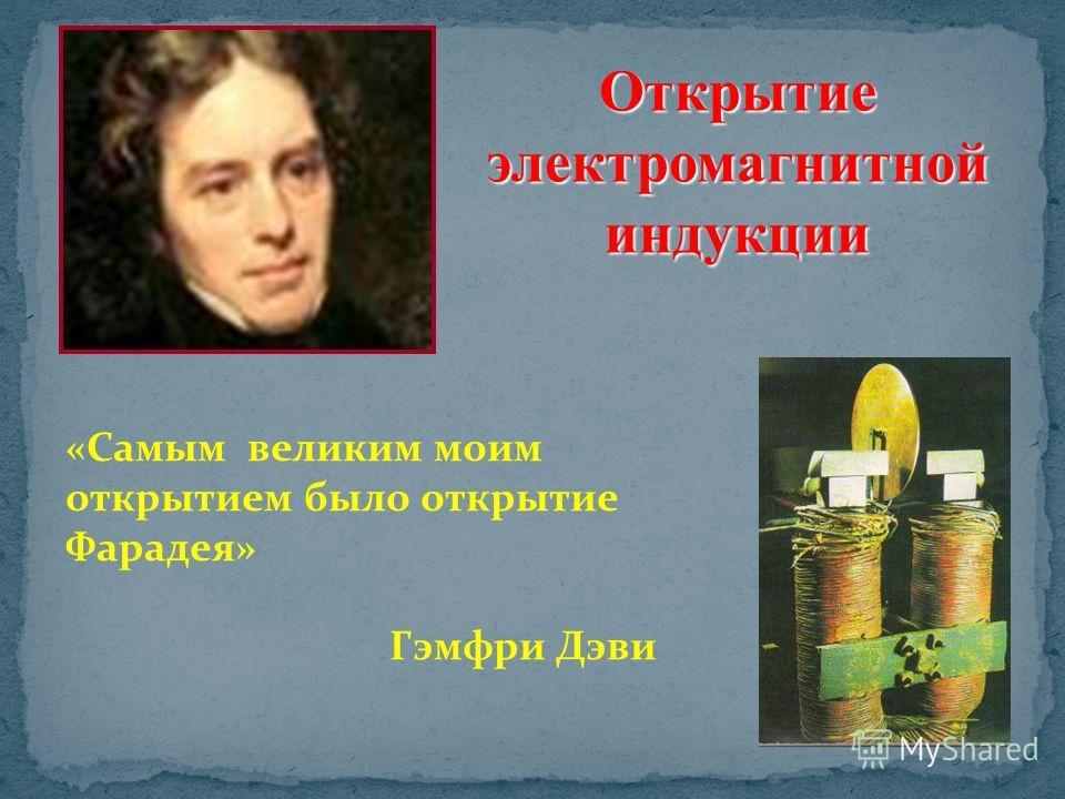 «Самым великим моим открытием было открытие Фарадея» Гэмфри Дэви Открытие электромагнитной индукции