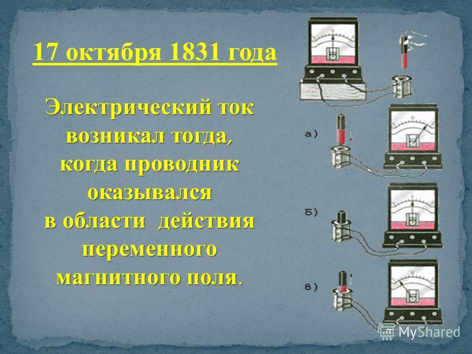 Электрический ток возникал тогда, когда проводник оказывался в области действия переменного магнитного поля. 17 октября 1831 года