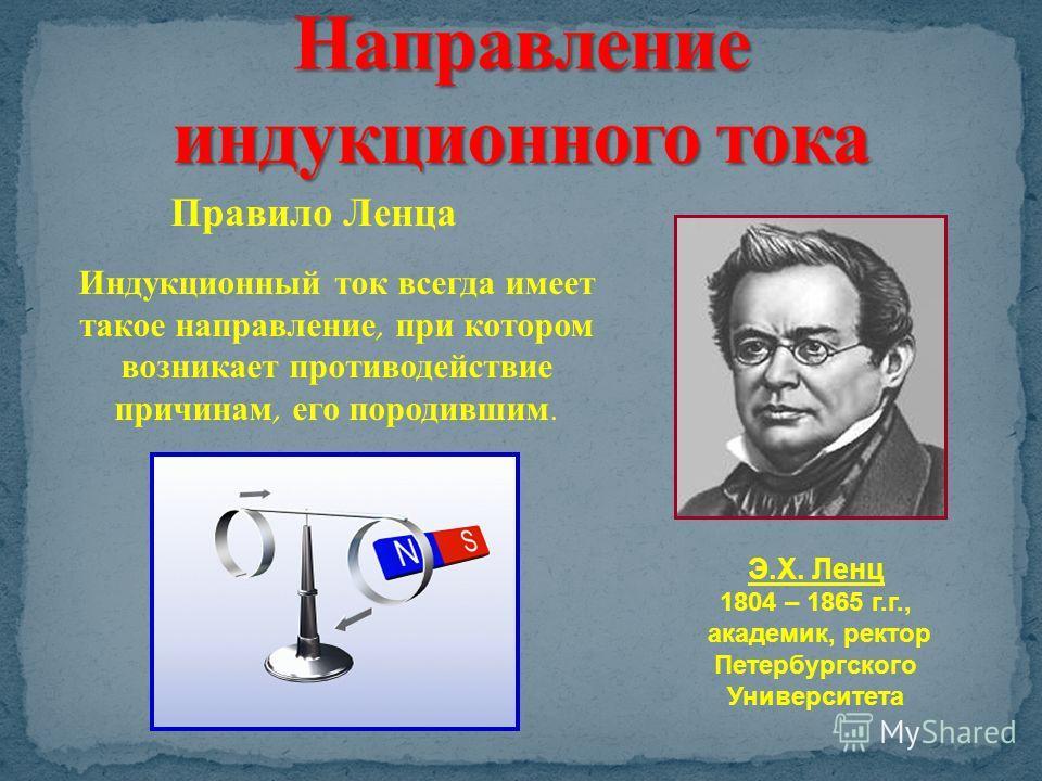 Правило Ленца Э.Х. Ленц 1804 – 1865 г.г., академик, ректор Петербургского Университета Индукционный ток всегда имеет такое направление, при котором возникает противодействие причинам, его породившим.