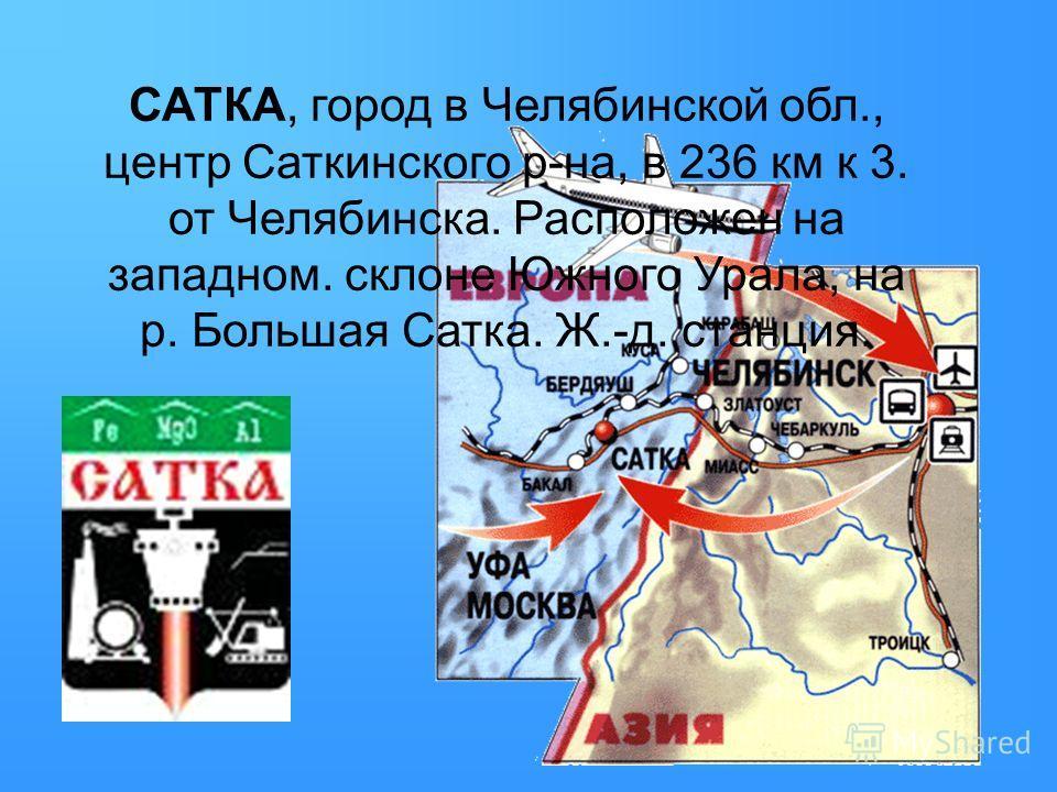 САТКА, город в Челябинской обл., центр Саткинского р-на, в 236 км к 3. от Челябинска. Расположен на западном. склоне Южного Урала, на р. Большая Сатка. Ж.-д. станция.