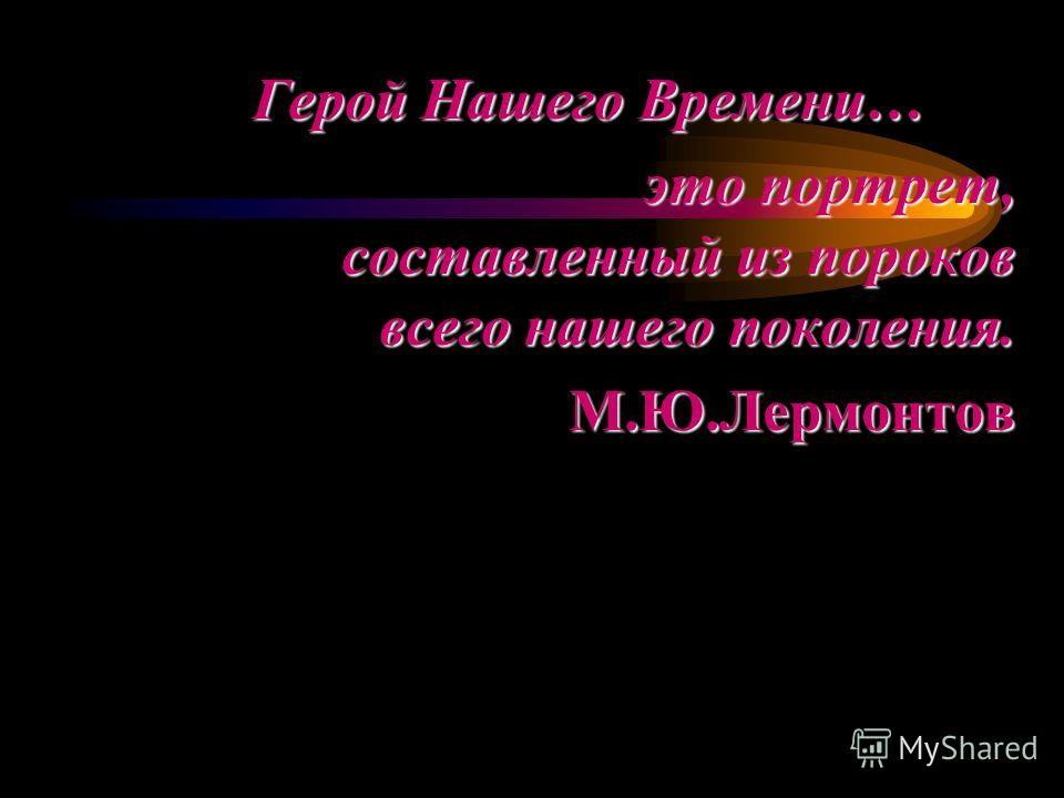 Герой Нашего Времени… это портрет, составленный из пороков всего нашего поколения. М.Ю.Лермонтов М.Ю.Лермонтов